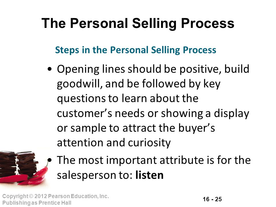 16 - 25 Copyright © 2012 Pearson Education, Inc. Publishing as Prentice Hall The Personal Selling Process Opening lines should be positive, build good