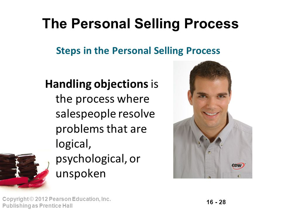 16 - 28 Copyright © 2012 Pearson Education, Inc. Publishing as Prentice Hall The Personal Selling Process Handling objections is the process where sal