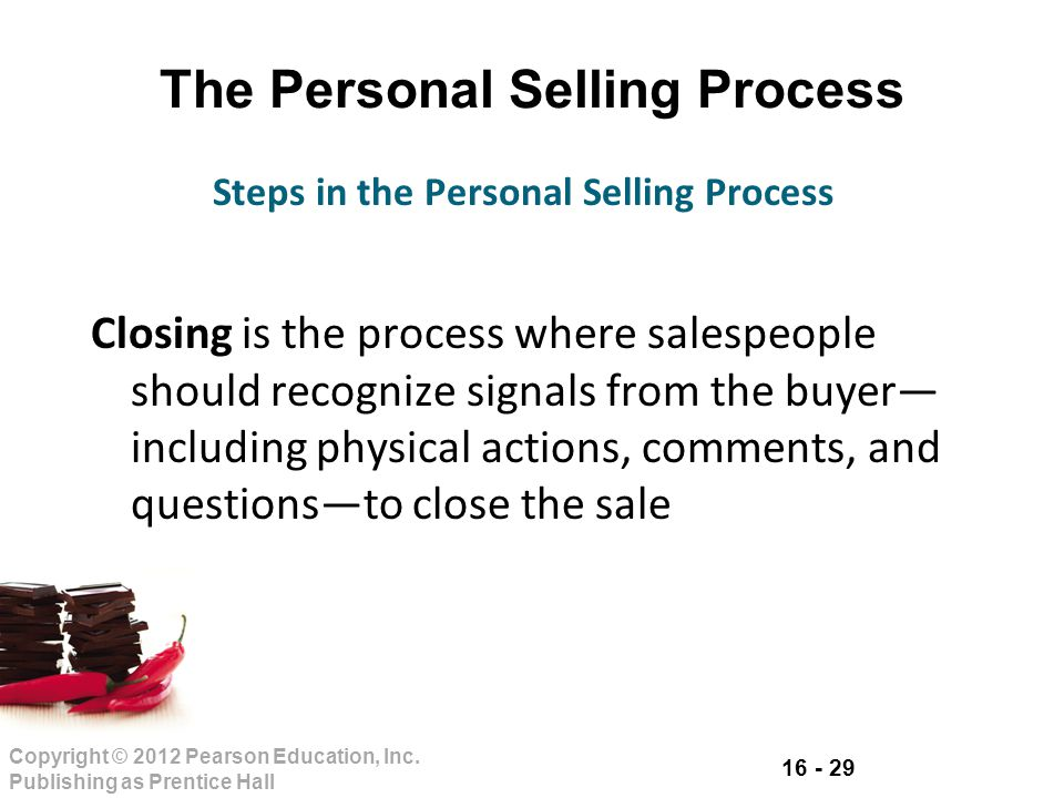 16 - 29 Copyright © 2012 Pearson Education, Inc. Publishing as Prentice Hall The Personal Selling Process Closing is the process where salespeople sho