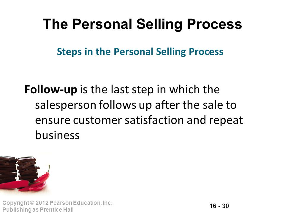 16 - 30 Copyright © 2012 Pearson Education, Inc. Publishing as Prentice Hall The Personal Selling Process Follow-up is the last step in which the sale