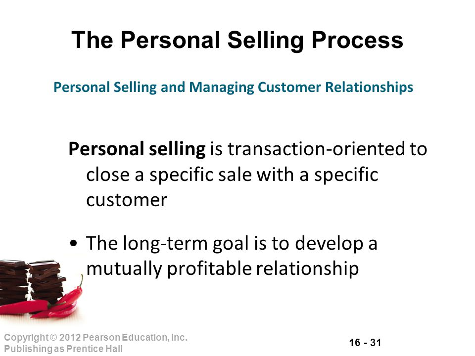 16 - 31 Copyright © 2012 Pearson Education, Inc. Publishing as Prentice Hall The Personal Selling Process Personal selling is transaction-oriented to