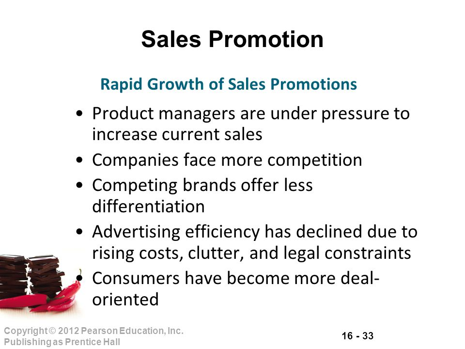 16 - 33 Copyright © 2012 Pearson Education, Inc. Publishing as Prentice Hall Sales Promotion Product managers are under pressure to increase current s