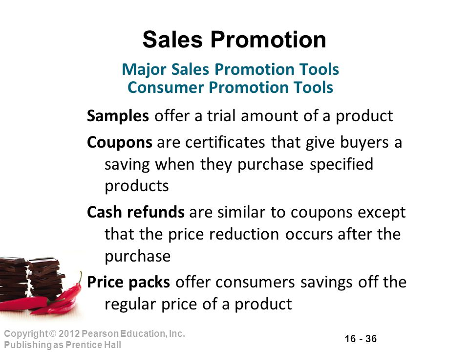 16 - 36 Copyright © 2012 Pearson Education, Inc. Publishing as Prentice Hall Sales Promotion Samples offer a trial amount of a product Coupons are cer