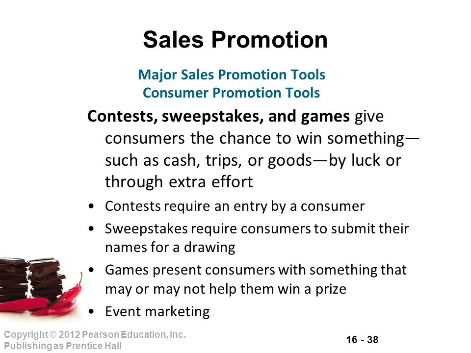 16 - 38 Copyright © 2012 Pearson Education, Inc. Publishing as Prentice Hall Sales Promotion Contests, sweepstakes, and games give consumers the chanc