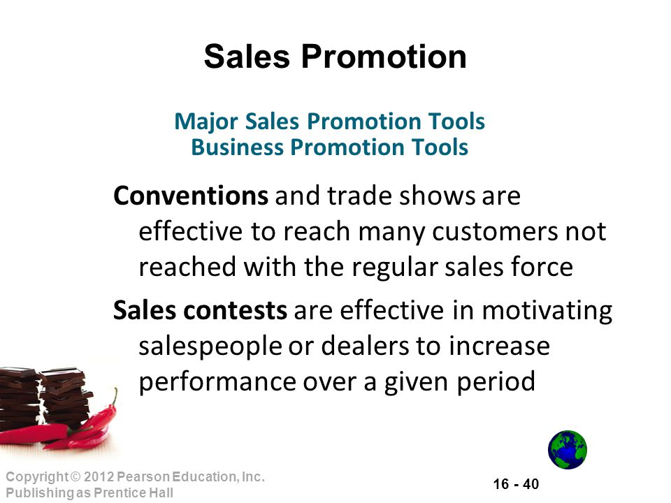 16 - 40 Copyright © 2012 Pearson Education, Inc. Publishing as Prentice Hall Sales Promotion Conventions and trade shows are effective to reach many c