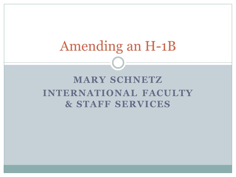 MARY SCHNETZ INTERNATIONAL FACULTY & STAFF SERVICES Amending an H-1B
