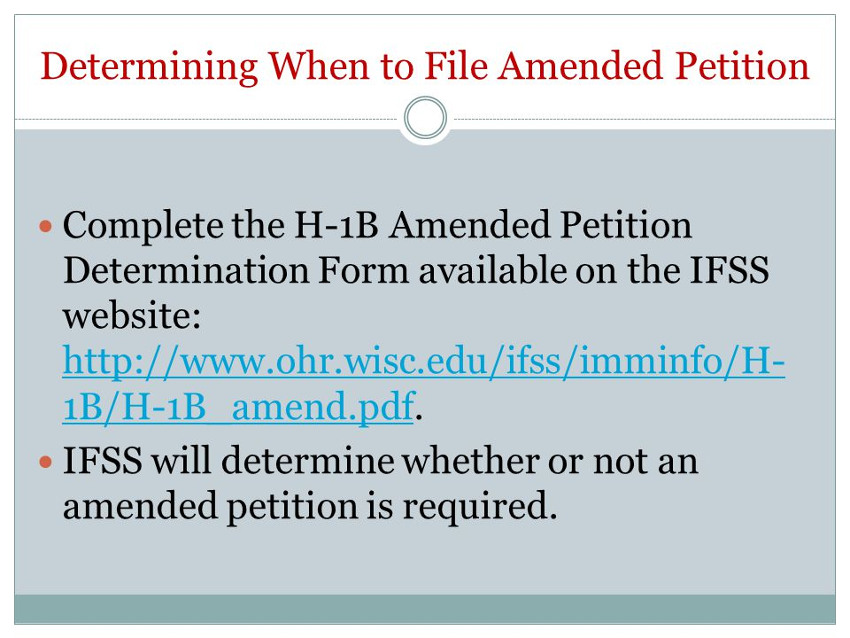 Determining When to File Amended Petition Complete the H-1B Amended Petition Determination Form available on the IFSS website: http://www.ohr.wisc.edu/ifss/imminfo/H- 1B/H-1B_amend.pdf.