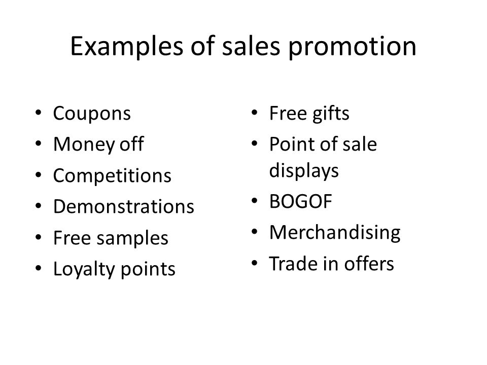 Examples of sales promotion Coupons Money off Competitions Demonstrations Free samples Loyalty points Free gifts Point of sale displays BOGOF Merchandising Trade in offers
