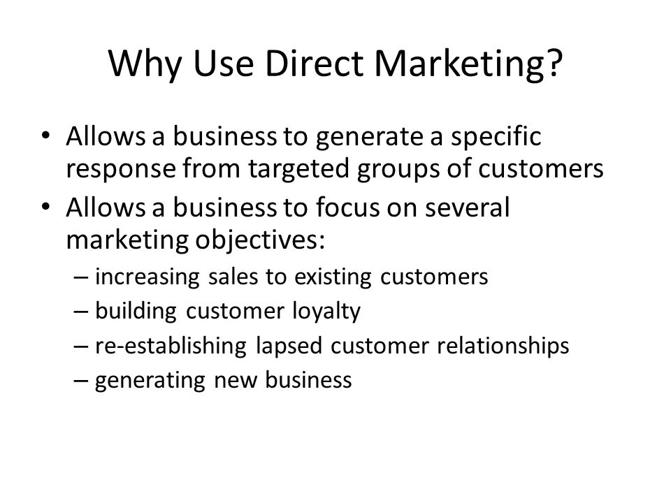 Why Use Direct Marketing? Allows a business to generate a specific response from targeted groups of customers Allows a business to focus on several ma