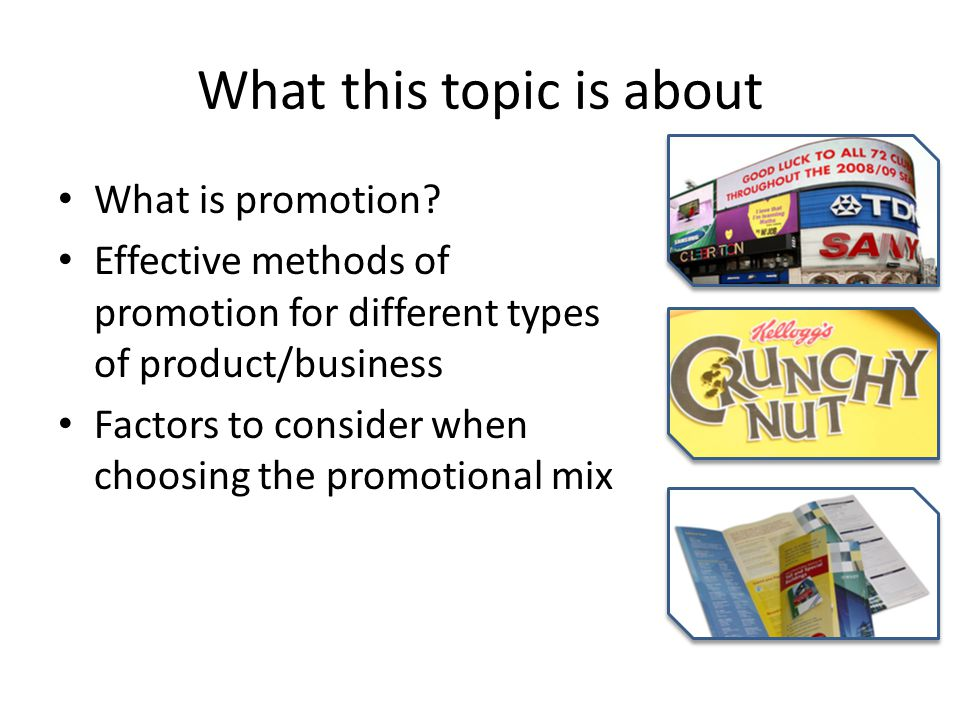 What this topic is about What is promotion? Effective methods of promotion for different types of product/business Factors to consider when choosing t