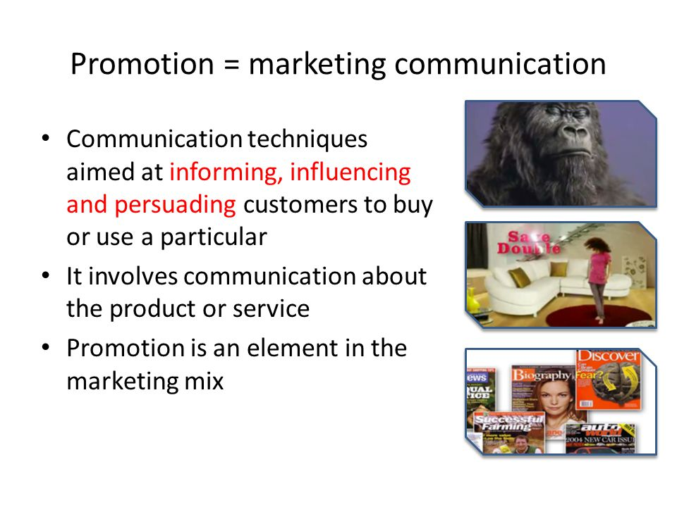 Promotion = marketing communication Communication techniques aimed at informing, influencing and persuading customers to buy or use a particular It involves communication about the product or service Promotion is an element in the marketing mix
