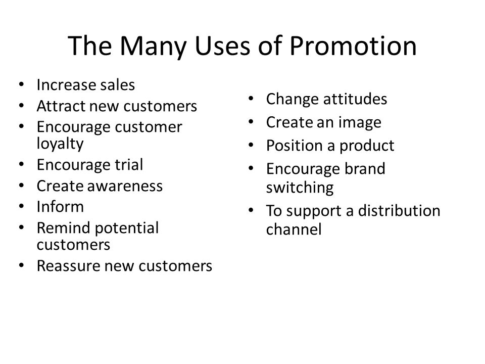 The Many Uses of Promotion Increase sales Attract new customers Encourage customer loyalty Encourage trial Create awareness Inform Remind potential customers Reassure new customers Change attitudes Create an image Position a product Encourage brand switching To support a distribution channel