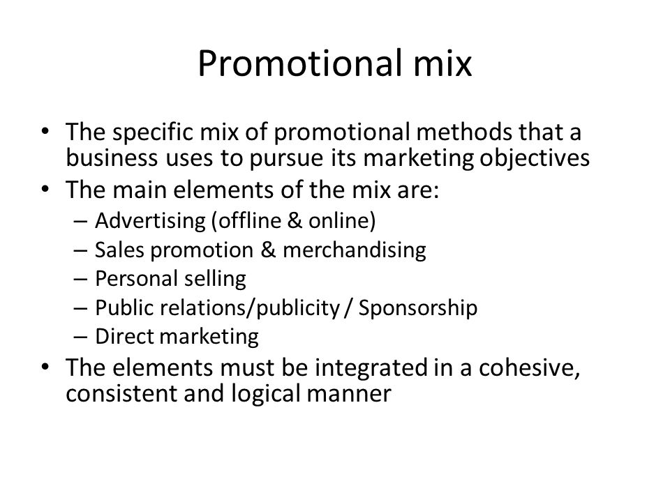Promotional mix The specific mix of promotional methods that a business uses to pursue its marketing objectives The main elements of the mix are: – Advertising (offline & online) – Sales promotion & merchandising – Personal selling – Public relations/publicity / Sponsorship – Direct marketing The elements must be integrated in a cohesive, consistent and logical manner