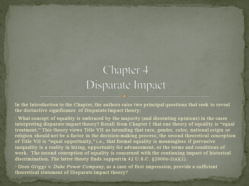 In the Introduction to the Chapter, the authors raise two principal questions that seek to reveal the distinctive significance of Disparate Impact theory: What concept of equality is embraced by the majority (and dissenting opinions) in the cases interpreting disparate impact theory.