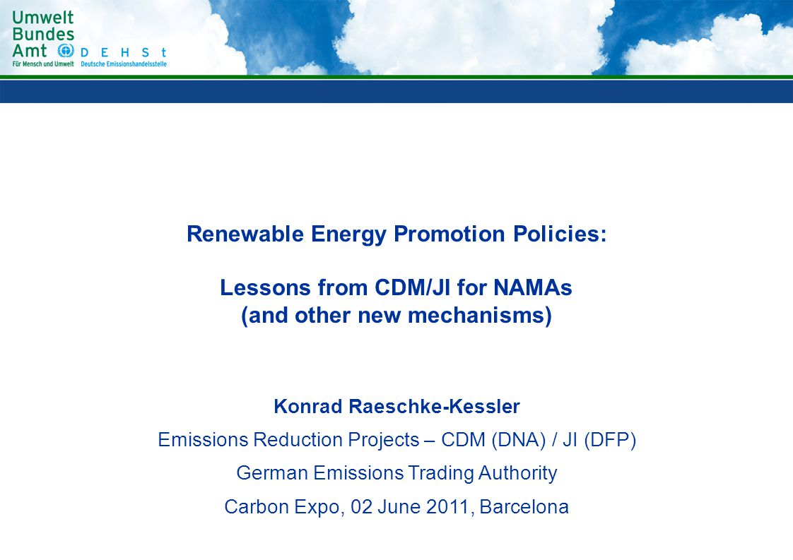 Renewable Energy Promotion Policies: Lessons from CDM/JI for NAMAs (and other new mechanisms) Konrad Raeschke-Kessler Emissions Reduction Projects – CDM (DNA) / JI (DFP) German Emissions Trading Authority Carbon Expo, 02 June 2011, Barcelona