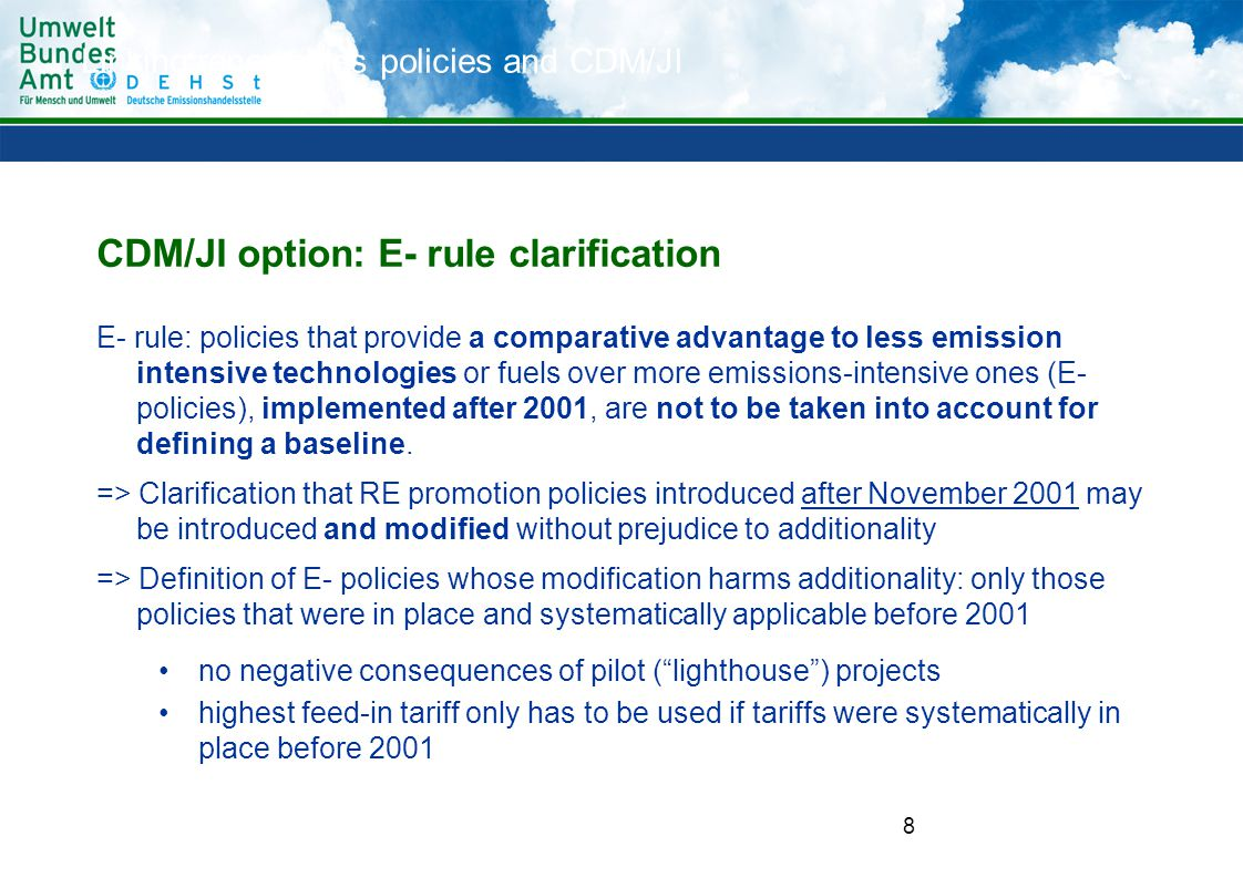 8 CDM/JI option: E- rule clarification E- rule: policies that provide a comparative advantage to less emission intensive technologies or fuels over more emissions-intensive ones (E- policies), implemented after 2001, are not to be taken into account for defining a baseline.