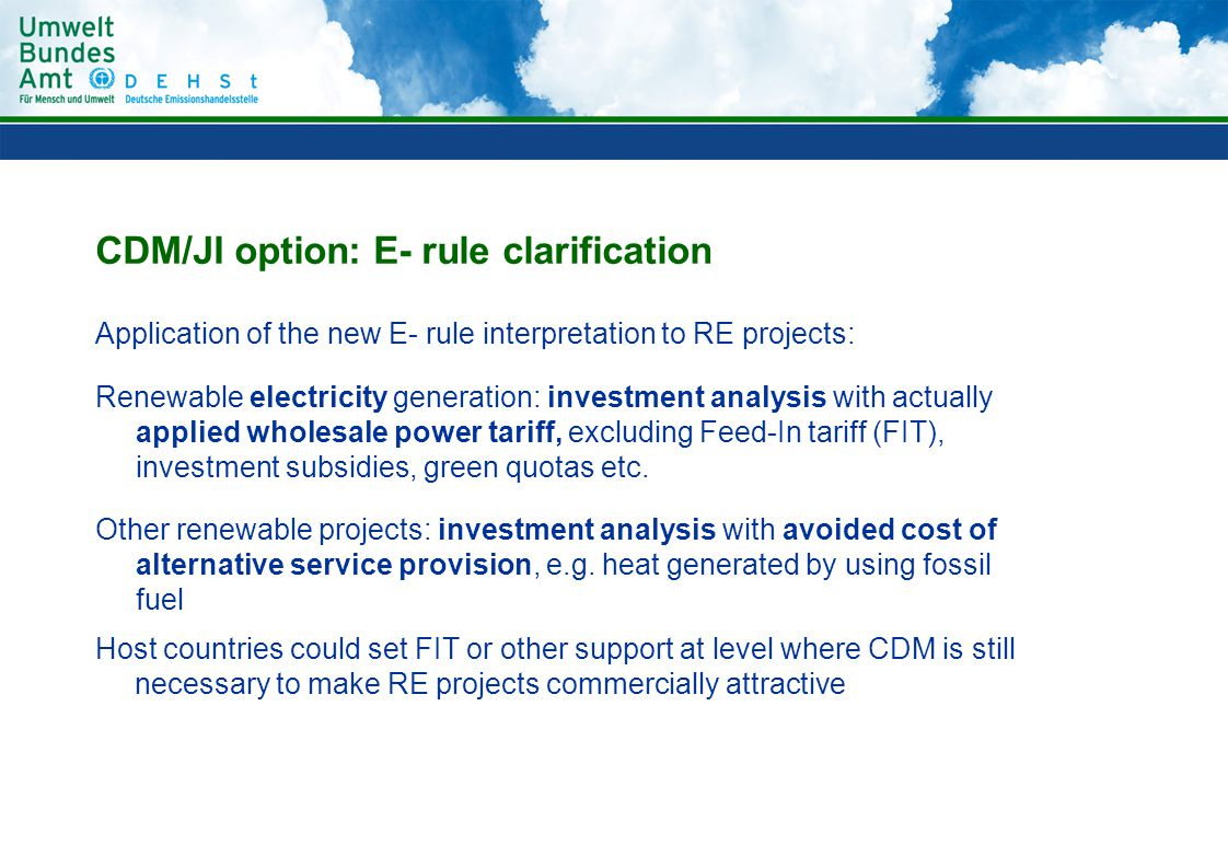 CDM/JI option: E- rule clarification Application of the new E- rule interpretation to RE projects: Renewable electricity generation: investment analysis with actually applied wholesale power tariff, excluding Feed-In tariff (FIT), investment subsidies, green quotas etc.