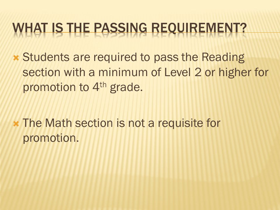 Students are required to pass the Reading section with a minimum of Level 2 or higher for promotion to 4 th grade. The Math section is not a requisite