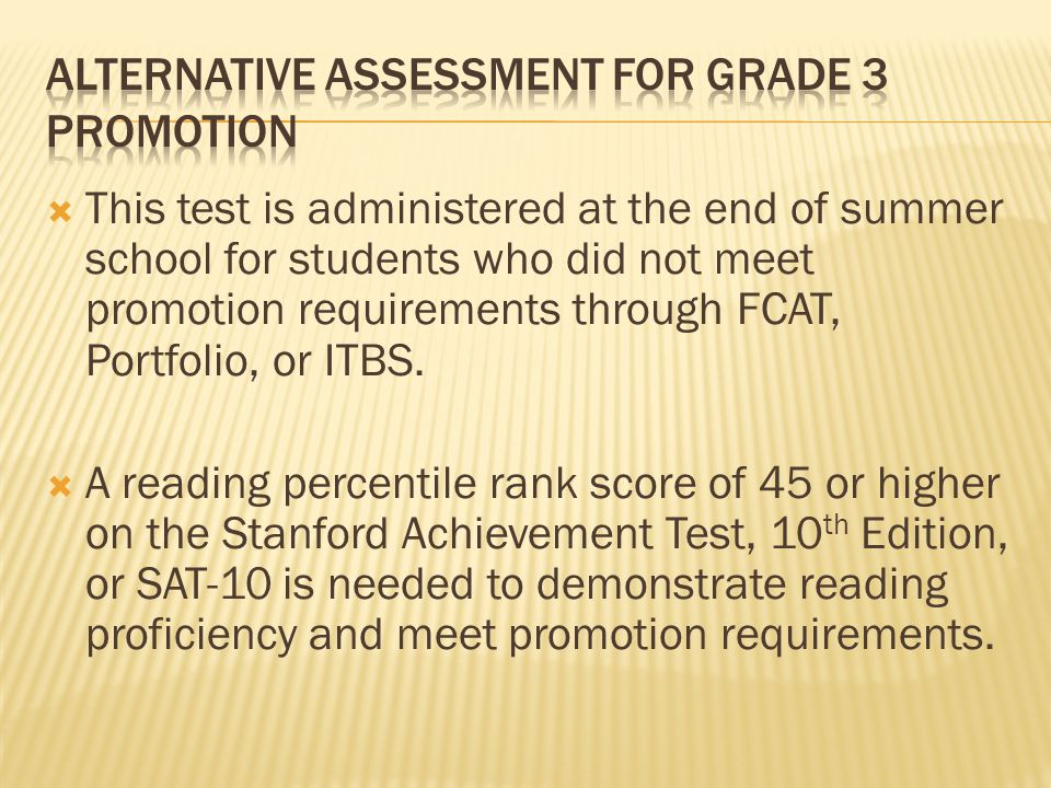 This test is administered at the end of summer school for students who did not meet promotion requirements through FCAT, Portfolio, or ITBS. A reading