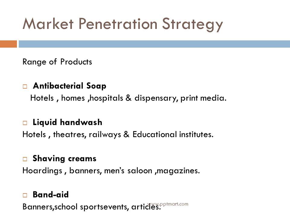 Market Penetration Strategy Range of Products Antibacterial Soap Hotels, homes,hospitals & dispensary, print media.