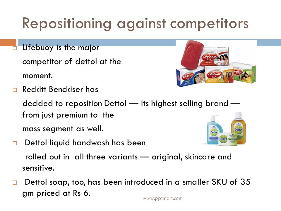 Repositioning against competitors Lifebuoy is the major competitor of dettol at the moment. Reckitt Benckiser has decided to reposition Dettol its hig