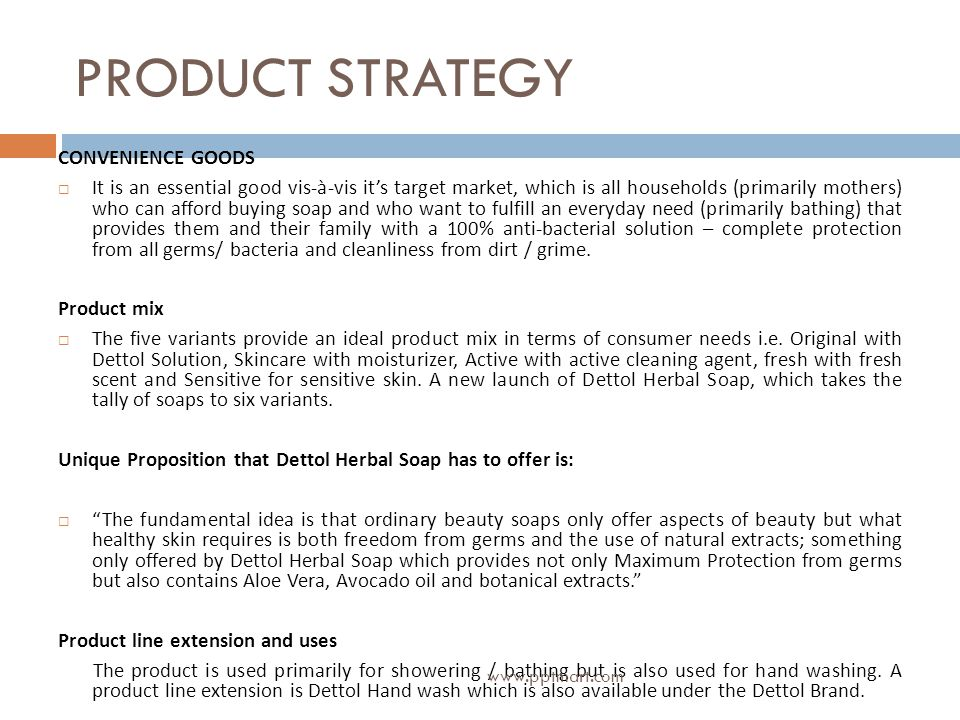 PRODUCT STRATEGY CONVENIENCE GOODS It is an essential good vis-à-vis its target market, which is all households (primarily mothers) who can afford buying soap and who want to fulfill an everyday need (primarily bathing) that provides them and their family with a 100% anti-bacterial solution – complete protection from all germs/ bacteria and cleanliness from dirt / grime.