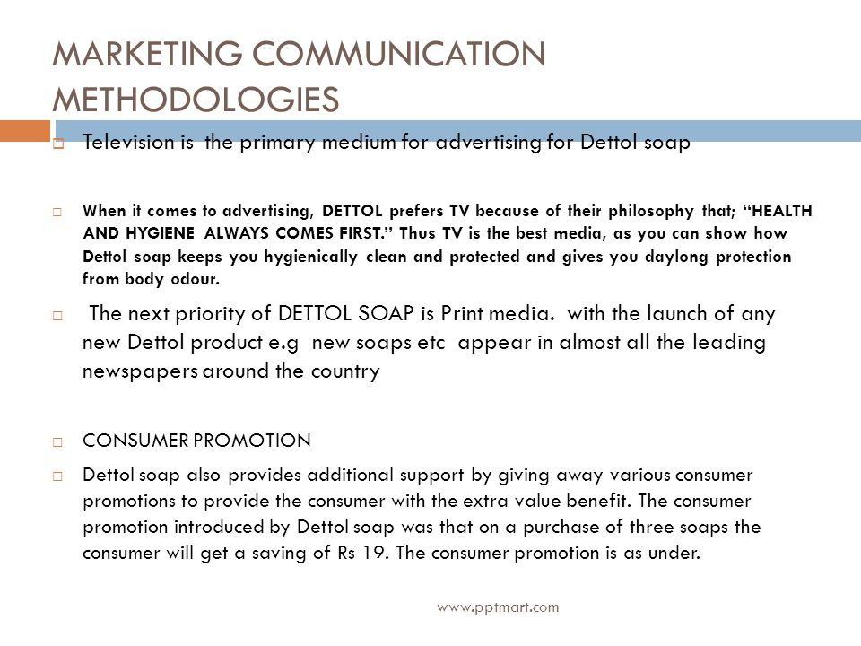 MARKETING COMMUNICATION METHODOLOGIES Television is the primary medium for advertising for Dettol soap When it comes to advertising, DETTOL prefers TV