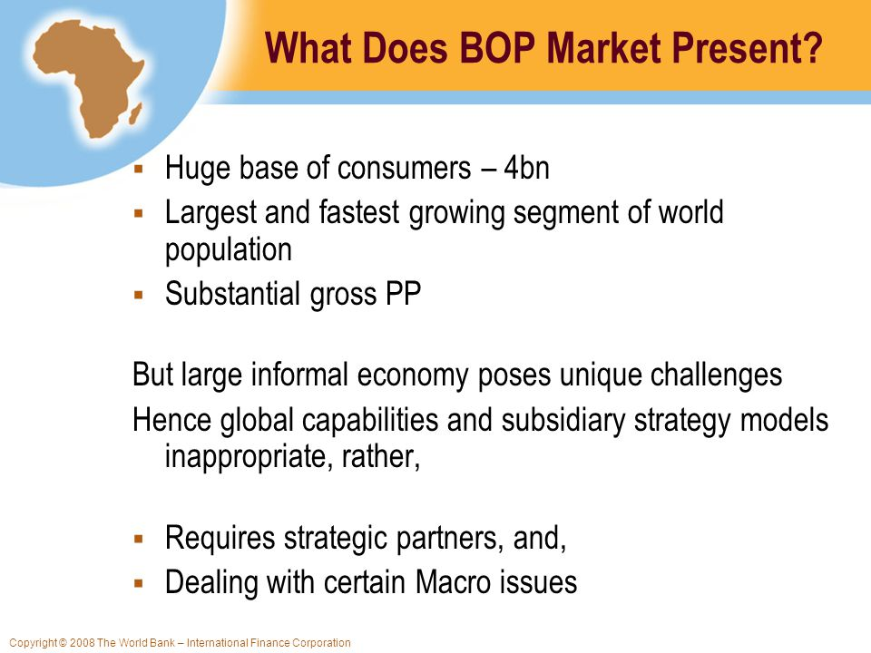 Copyright © 2008 The World Bank – International Finance Corporation What Does BOP Market Present? Huge base of consumers – 4bn Largest and fastest gro
