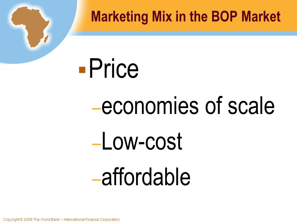 Copyright © 2008 The World Bank – International Finance Corporation Marketing Mix in the BOP Market Price – economies of scale – Low-cost – affordable