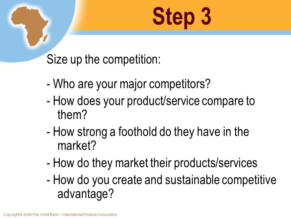 Copyright © 2008 The World Bank – International Finance Corporation Size up the competition: - Who are your major competitors? - How does your product