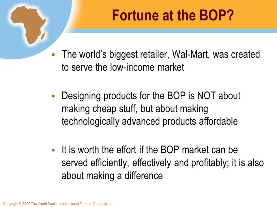 Copyright © 2008 The World Bank – International Finance Corporation Fortune at the BOP? The worlds biggest retailer, Wal-Mart, was created to serve th