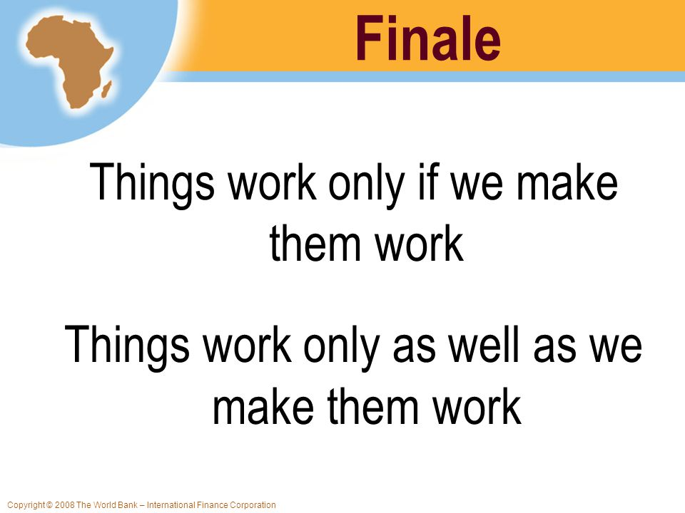 Copyright © 2008 The World Bank – International Finance Corporation Finale Things work only if we make them work Things work only as well as we make t