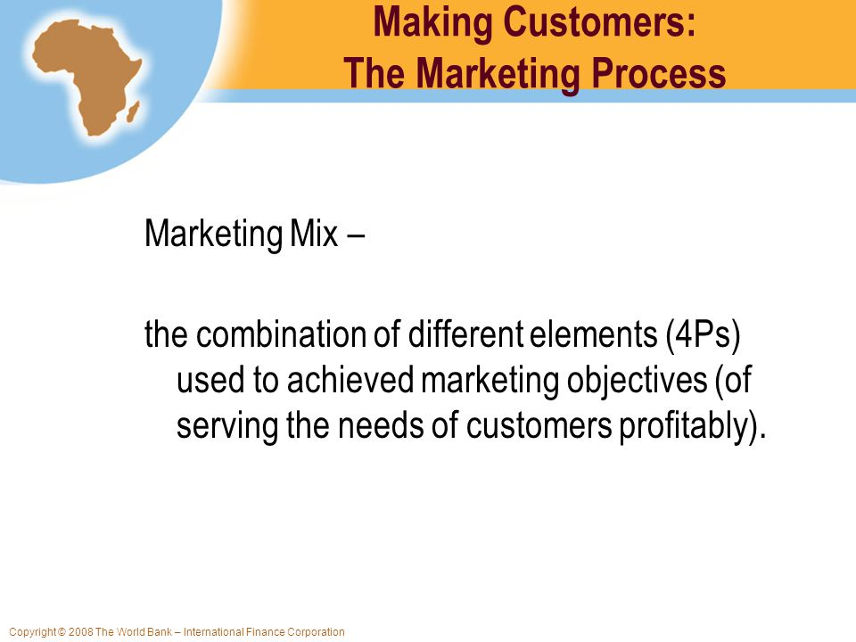 Copyright © 2008 The World Bank – International Finance Corporation Making Customers: The Marketing Process Marketing Mix – the combination of differe