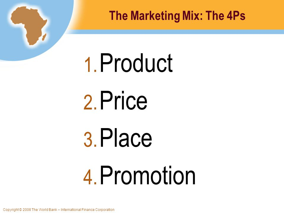 Copyright © 2008 The World Bank – International Finance Corporation The Marketing Mix: The 4Ps 1. Product 2. Price 3. Place 4. Promotion