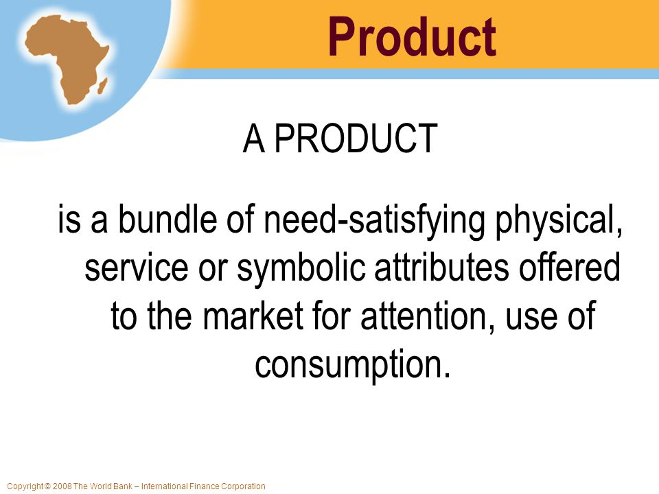 Copyright © 2008 The World Bank – International Finance Corporation Product A PRODUCT is a bundle of need-satisfying physical, service or symbolic att