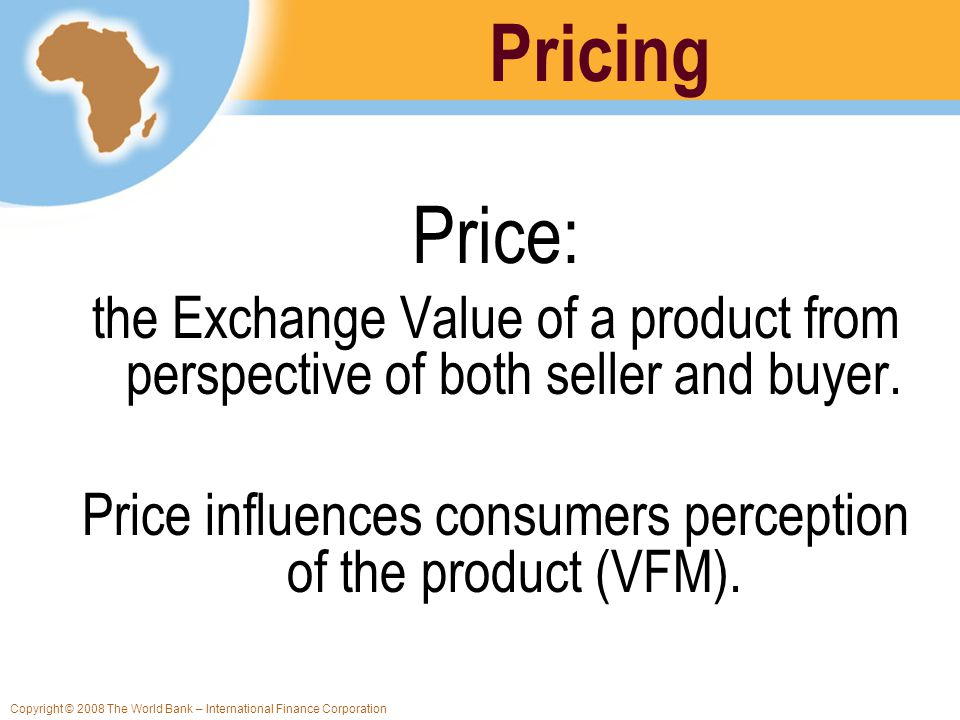 Copyright © 2008 The World Bank – International Finance Corporation Price: the Exchange Value of a product from perspective of both seller and buyer.