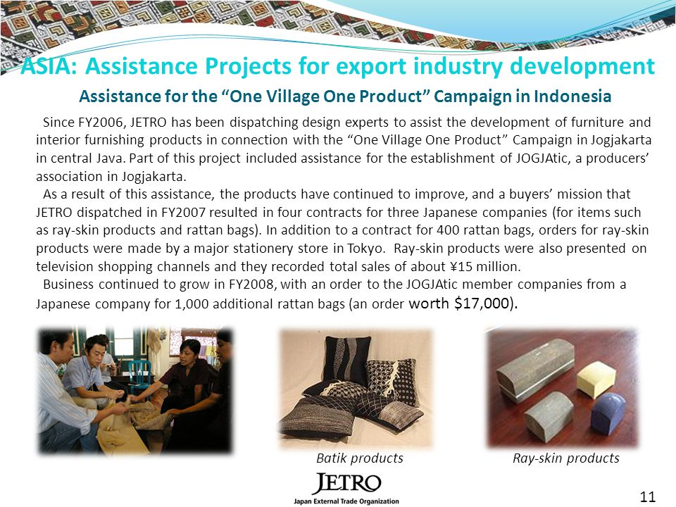 11 Assistance for the One Village One Product Campaign in Indonesia Since FY2006, JETRO has been dispatching design experts to assist the development of furniture and interior furnishing products in connection with the One Village One Product Campaign in Jogjakarta in central Java.
