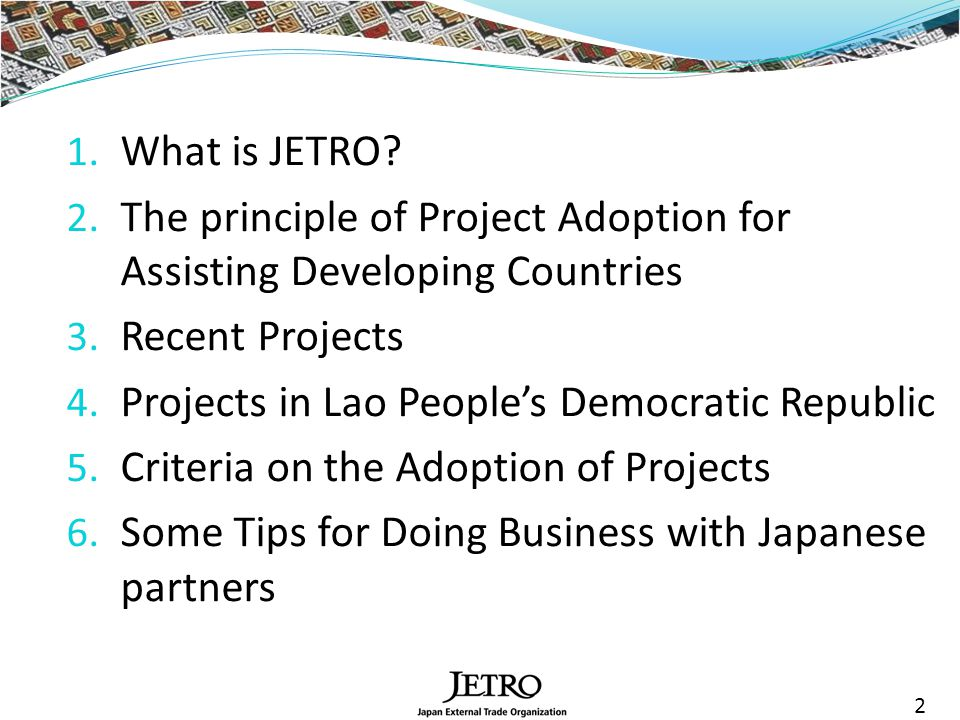 1. What is JETRO. 2. The principle of Project Adoption for Assisting Developing Countries 3.