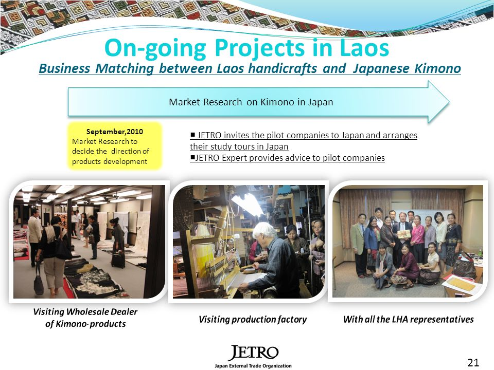 On-going Projects in Laos 21 Business Matching between Laos handicrafts and Japanese Kimono Market Research on Kimono in Japan September,2010 Market Research to decide the direction of products development JETRO invites the pilot companies to Japan and arranges their study tours in Japan JETRO Expert provides advice to pilot companies
