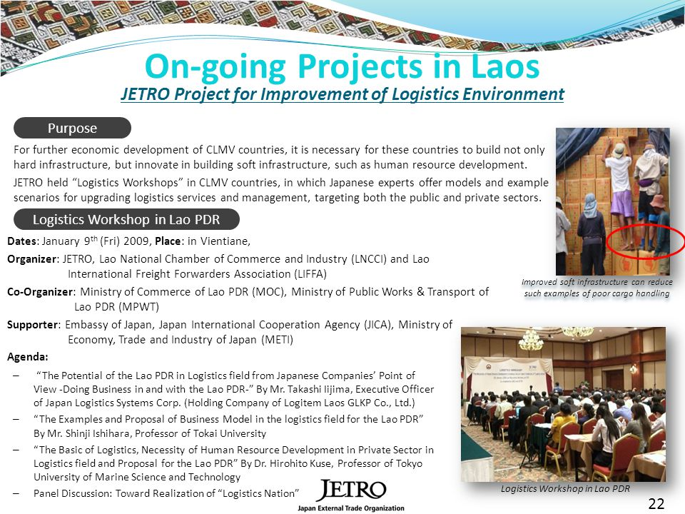 JETRO Project for Improvement of Logistics Environment For further economic development of CLMV countries, it is necessary for these countries to build not only hard infrastructure, but innovate in building soft infrastructure, such as human resource development.