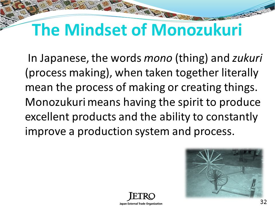 In Japanese, the words mono (thing) and zukuri (process making), when taken together literally mean the process of making or creating things.