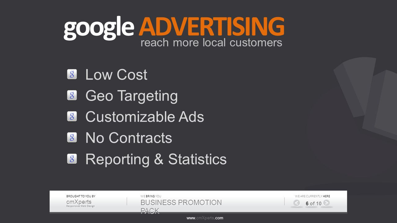 CURRENTLY WE ARE CURRENTLY HERE 6 of 10 google ADVERTISING reach more local customers Low Cost Geo Targeting Customizable Ads No Contracts Reporting & Statistics WE BRING YOU BUSINESS PROMOTION PACK www.cmXperts.com BROUGHT TO YOU BY cmXperts Responsive Web Design