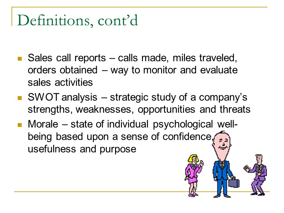 Definitions, contd Sales call reports – calls made, miles traveled, orders obtained – way to monitor and evaluate sales activities SWOT analysis – strategic study of a companys strengths, weaknesses, opportunities and threats Morale – state of individual psychological well- being based upon a sense of confidence, usefulness and purpose