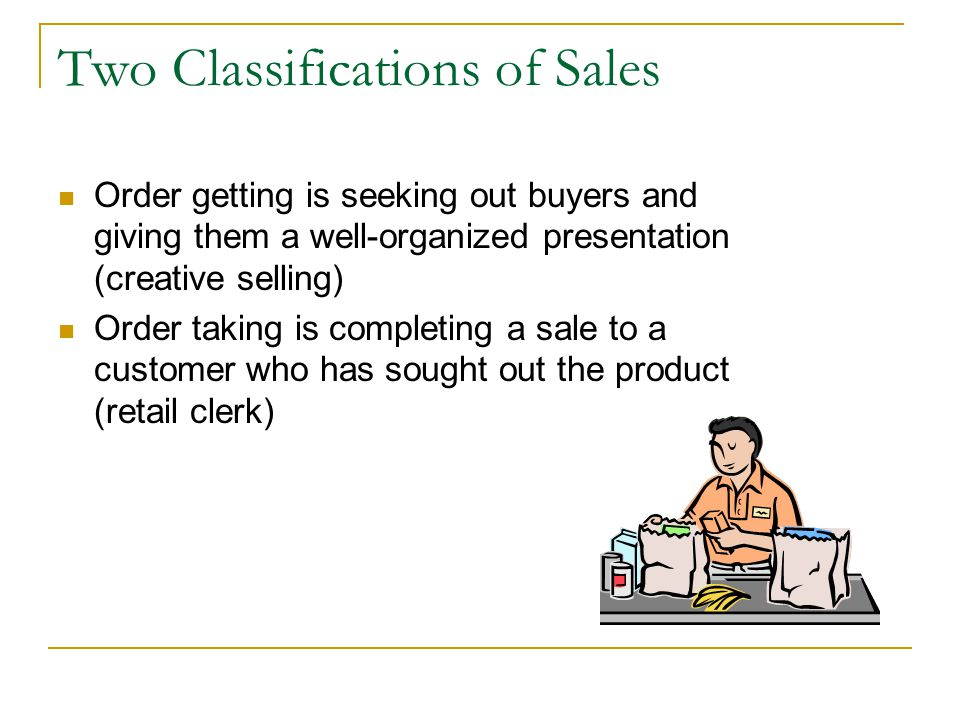 Two Classifications of Sales Order getting is seeking out buyers and giving them a well-organized presentation (creative selling) Order taking is completing a sale to a customer who has sought out the product (retail clerk)