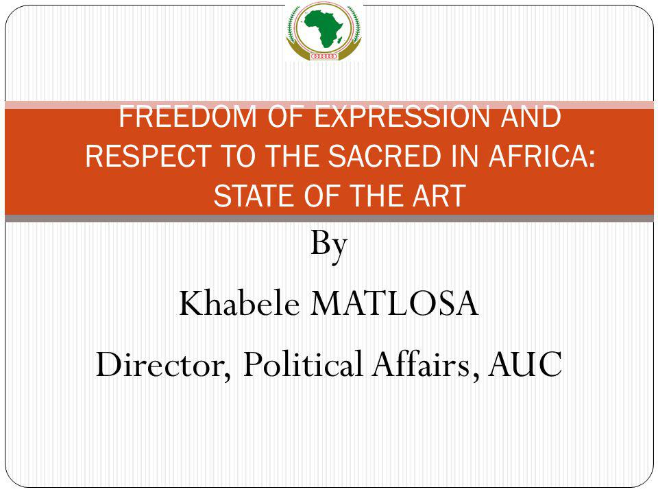 By Khabele MATLOSA Director, Political Affairs, AUC FREEDOM OF EXPRESSION AND RESPECT TO THE SACRED IN AFRICA: STATE OF THE ART