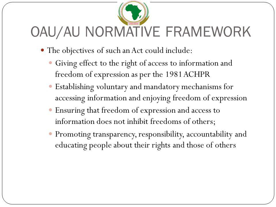 OAU/AU NORMATIVE FRAMEWORK The objectives of such an Act could include: Giving effect to the right of access to information and freedom of expression