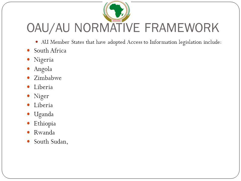 OAU/AU NORMATIVE FRAMEWORK AU Member States that have adopted Access to Information legislation include: South Africa Nigeria Angola Zimbabwe Liberia