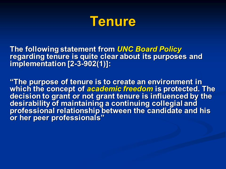 Tenure The following statement from UNC Board Policy regarding tenure is quite clear about its purposes and implementation [2-3-902(1)]: The purpose of tenure is to create an environment in which the concept of academic freedom is protected.