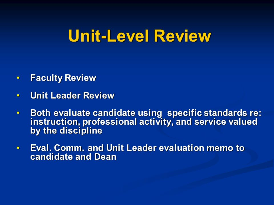 Unit-Level Review Faculty ReviewFaculty Review Unit Leader ReviewUnit Leader Review Both evaluate candidate using specific standards re: instruction, professional activity, and service valued by the disciplineBoth evaluate candidate using specific standards re: instruction, professional activity, and service valued by the discipline Eval.