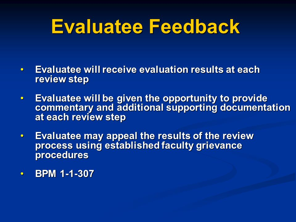 Evaluatee Feedback Evaluatee will receive evaluation results at each review stepEvaluatee will receive evaluation results at each review step Evaluatee will be given the opportunity to provide commentary and additional supporting documentation at each review stepEvaluatee will be given the opportunity to provide commentary and additional supporting documentation at each review step Evaluatee may appeal the results of the review process using established faculty grievance proceduresEvaluatee may appeal the results of the review process using established faculty grievance procedures BPM 1-1-307BPM 1-1-307